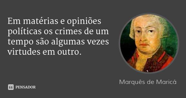 Em matérias e opiniões políticas os crimes de um tempo são algumas vezes virtudes em outro.... Frase de Marquês de Maricá.