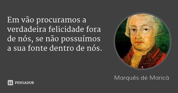 Em vão procuramos a verdadeira felicidade fora de nós, se não possuímos a sua fonte dentro de nós.... Frase de Marquês de Maricá.