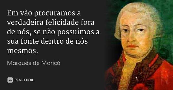 Em vão procuramos a verdadeira felicidade fora de nós, se não possuímos a sua fonte dentro de nós mesmos.... Frase de Marquês de Maricá.