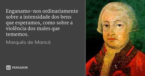 Enganamo-nos ordinariamente sobre a intensidade dos bens que esperamos, como sobre a violência dos males que tememos.... Frase de Marquês de Maricá.