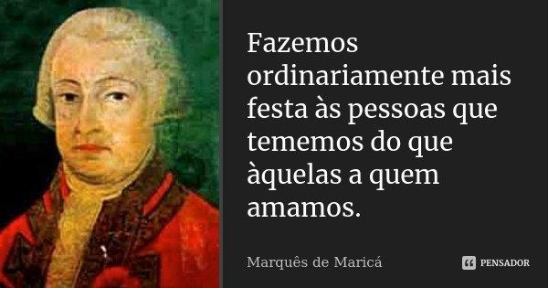 Fazemos ordinariamente mais festa às pessoas que tememos do que àquelas a quem amamos.... Frase de Marquês de Maricá.
