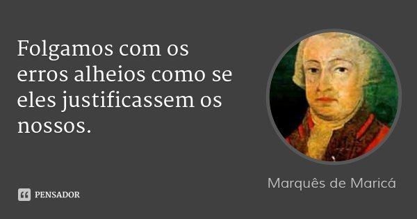 Folgamos com os erros alheios como se eles justificassem os nossos.... Frase de Marquês de Maricá.