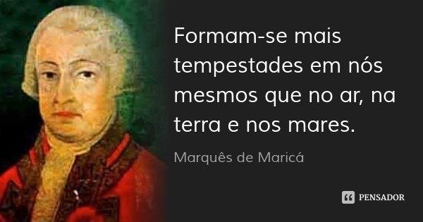 Formam-se mais tempestades em nós mesmos que no ar, na terra e nos mares.... Frase de Marquês de Maricá.