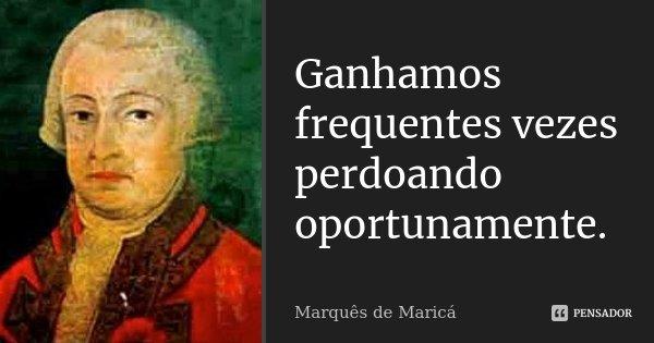 Ganhamos frequentes vezes perdoando oportunamente.... Frase de Marquês de Maricá.