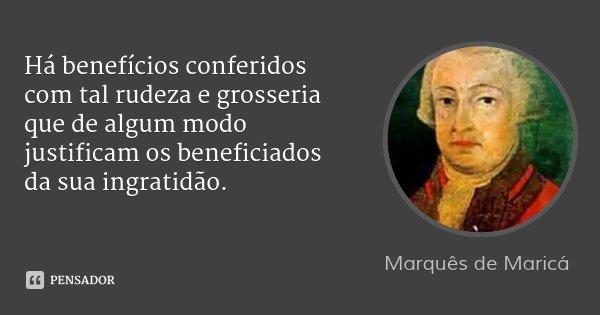 Há benefícios conferidos com tal rudeza e grosseria que de algum modo justificam os beneficiados da sua ingratidão.... Frase de Marquês de Maricá.