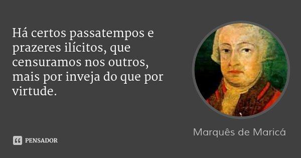 Há certos passatempos e prazeres ilícitos, que censuramos nos outros, mais por inveja do que por virtude.... Frase de Marquês de Maricá.