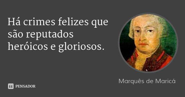 Há crimes felizes que são reputados heróicos e gloriosos.... Frase de Marquês de Maricá.