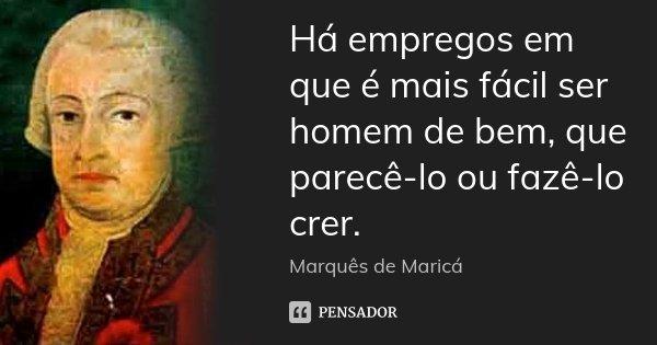 Há empregos em que é mais fácil ser homem de bem, que parecê-lo ou fazê-lo crer.... Frase de Marquês de Maricá.