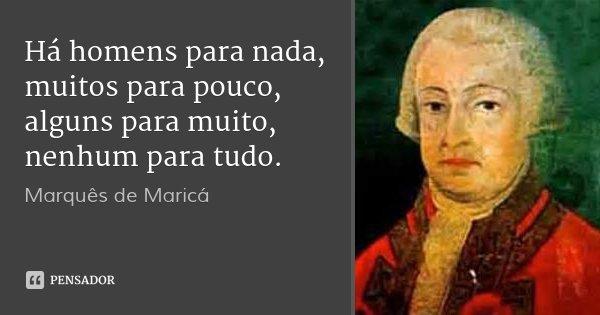 Há homens para nada, muitos para pouco, alguns para muito, nenhum para tudo.... Frase de Marquês de Maricá.
