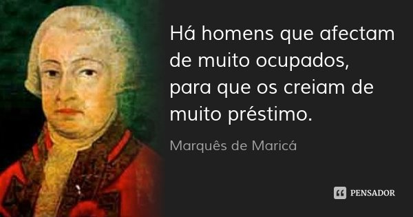 Há homens que afectam de muito ocupados, para que os creiam de muito préstimo.... Frase de Marquês de Maricá.