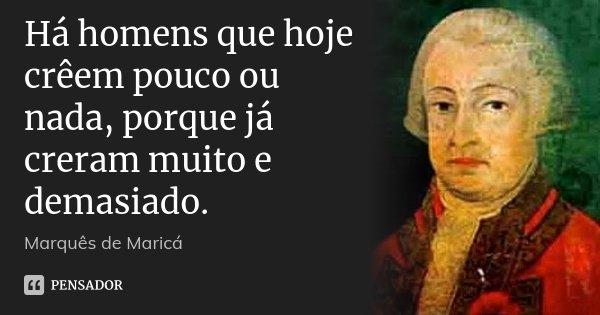 Há homens que hoje crêem pouco ou nada, porque já creram muito e demasiado.... Frase de Marquês de Maricá.