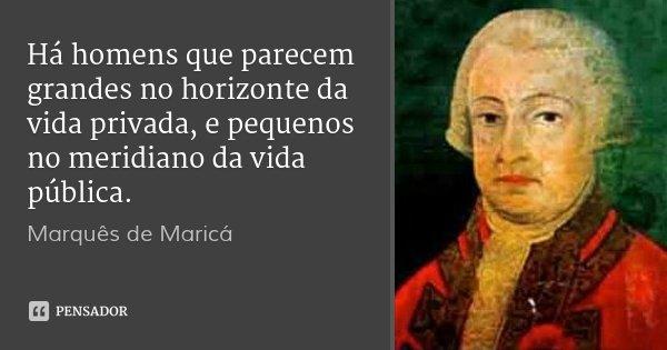 Há homens que parecem grandes no horizonte da vida privada, e pequenos no meridiano da vida pública.... Frase de Marquês de Maricá.