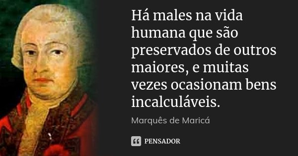 Há males na vida humana que são preservados de outros maiores, e muitas vezes ocasionam bens incalculáveis.... Frase de Marquês de Maricá.