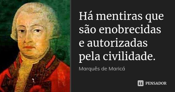 Há mentiras que são enobrecidas e autorizadas pela civilidade.... Frase de Marquês de Maricá.
