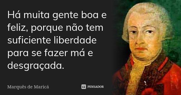 Há muita gente boa e feliz, porque não tem suficiente liberdade para se fazer má e desgraçada.... Frase de Marquês de Maricá.