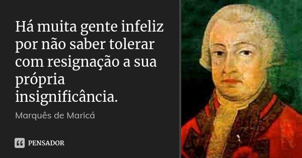 Há muita gente infeliz por não saber tolerar com resignação a sua própria insignificância.... Frase de Marquês de Maricá.