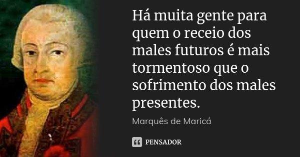 Há muita gente para quem o receio dos males futuros é mais tormentoso que o sofrimento dos males presentes.... Frase de Marquês de Maricá.