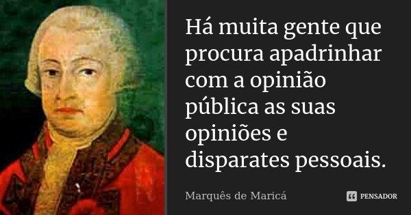 Há muita gente que procura apadrinhar com a opinião pública as suas opiniões e disparates pessoais.... Frase de Marquês de Maricá.