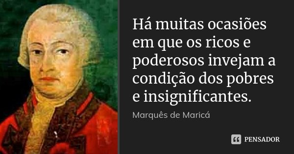 Há muitas ocasiões em que os ricos e poderosos invejam a condição dos pobres e insignificantes.... Frase de Marquês de Maricá.