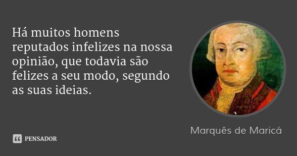 Há muitos homens reputados infelizes na nossa opinião, que todavia são felizes a seu modo, segundo as suas ideias.... Frase de Marquês de Maricá.