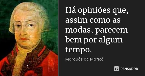 Há opiniões que, assim como as modas, parecem bem por algum tempo.... Frase de Marquês de Maricá.