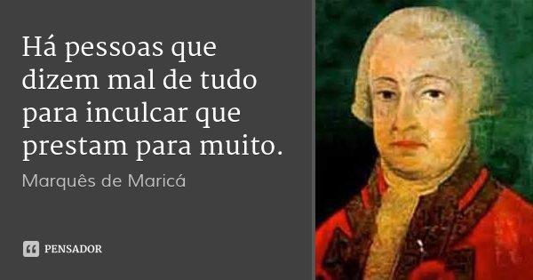 Há pessoas que dizem mal de tudo para inculcar que prestam para muito.... Frase de Marquês de Maricá.