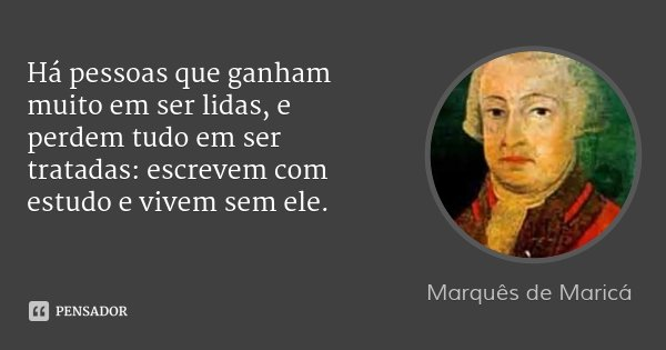 Há pessoas que ganham muito em ser lidas, e perdem tudo em ser tratadas: escrevem com estudo e vivem sem ele.... Frase de Marquês de Maricá.