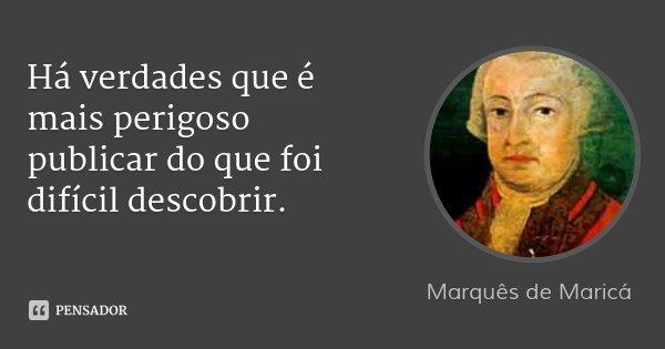 Há verdades que é mais perigoso publicar do que foi difícil descobrir.... Frase de Marquês de Maricá.