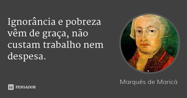 Ignorância e pobreza vêm de graça, não custam trabalho nem despesa.... Frase de Marquês de Maricá.