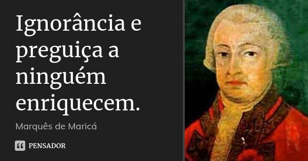 Ignorância e preguiça a ninguém enriquecem.... Frase de Marquês de Maricá.