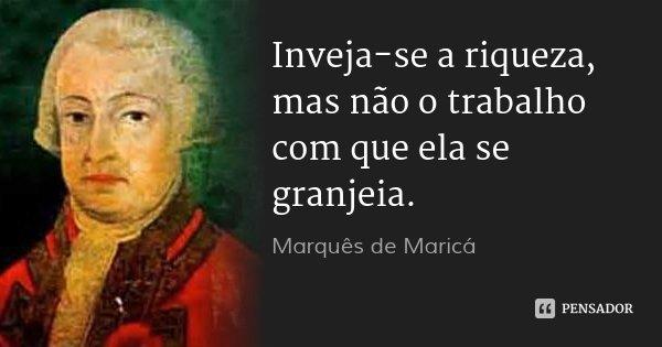 Inveja-se a riqueza, mas não o trabalho com que ela se granjeia.... Frase de Marquês de Maricá.