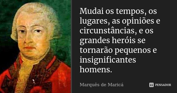 Mudai os tempos, os lugares, as opiniões e circunstâncias, e os grandes heróis se tornarão pequenos e insignificantes homens.... Frase de Marquês de Maricá.