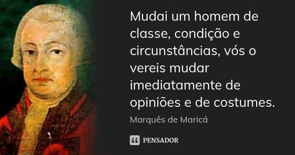 Mudai um homem de classe, condição e circunstâncias, vós o vereis mudar imediatamente de opiniões e de costumes.... Frase de Marquês de Maricá.