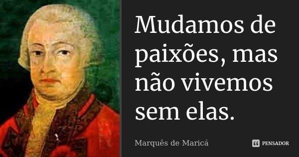 Mudamos de paixões, mas não vivemos sem elas.... Frase de Marquês de Maricá.
