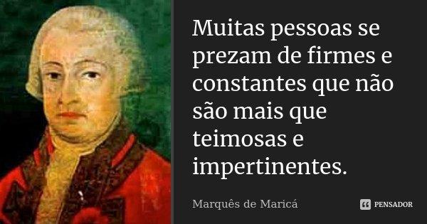 Muitas pessoas se prezam de firmes e constantes que não são mais que teimosas e impertinentes.... Frase de Marquês de Maricá.