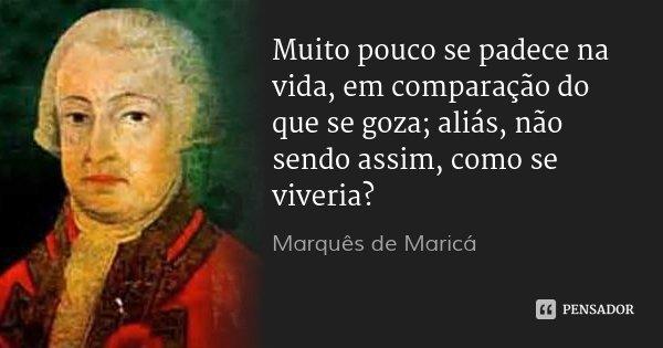 Muito pouco se padece na vida, em comparação do que se goza; aliás, não sendo assim, como se viveria?... Frase de Marquês de Maricá.