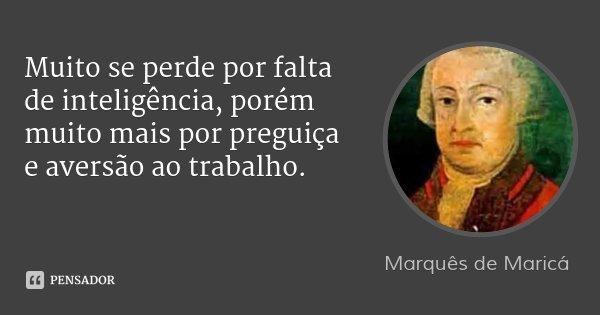 Muito se perde por falta de inteligência, porém muito mais por preguiça e aversão ao trabalho.... Frase de Marquês de Maricá.