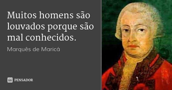Muitos homens são louvados porque são mal conhecidos.... Frase de Marquês de Maricá.