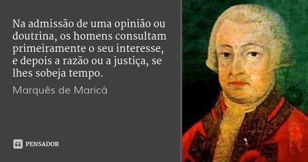Na admissão de uma opinião ou doutrina, os homens consultam primeiramente o seu interesse, e depois a razão ou a justiça, se lhes sobeja tempo.... Frase de Marquês de Maricá.
