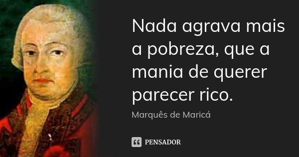Nada agrava mais a pobreza, que a mania de querer parecer rico.... Frase de Marquês de Maricá.