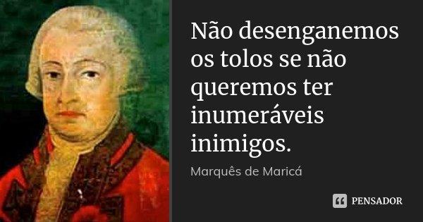 Não desenganemos os tolos se não queremos ter inumeráveis inimigos.... Frase de Marquês de Maricá.