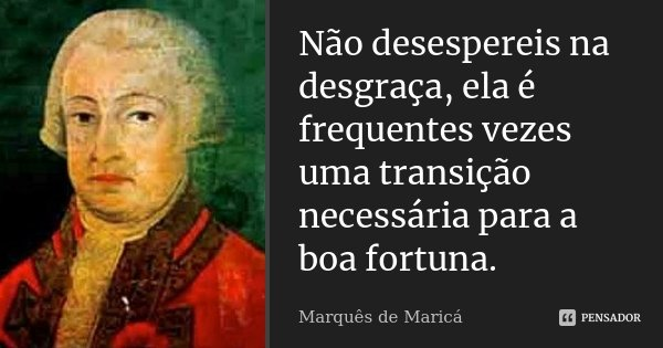 Não desespereis na desgraça, ela é frequentes vezes uma transição necessária para a boa fortuna.... Frase de Marquês de Maricá.