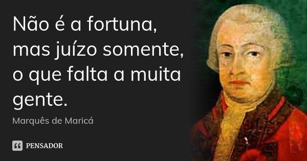 Não é a fortuna, mas juízo somente, o que falta a muita gente.... Frase de Marquês de Maricá.