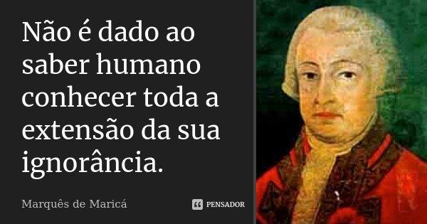Não é dado ao saber humano conhecer toda a extensão da sua ignorância.... Frase de Marquês de Maricá.