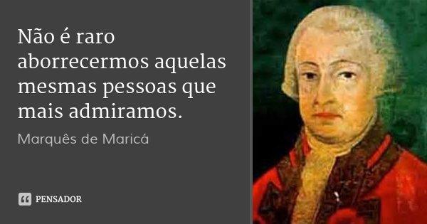 Não é raro aborrecermos aquelas mesmas pessoas que mais admiramos.... Frase de Marquês de Maricá.
