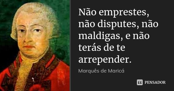 Não emprestes, não disputes, não maldigas, e não terás de te arrepender.... Frase de Marquês de Maricá.