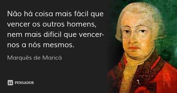 Não há coisa mais fácil que vencer os outros homens, nem mais difícil que vencer-nos a nós mesmos.... Frase de Marquês de Maricá.