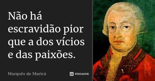 Não há escravidão pior que a dos vícios e paixões.... Frase de Marquês de Maricá.