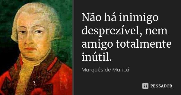 Não há inimigo desprezível, nem amigo totalmente inútil.... Frase de Marquês de Maricá.