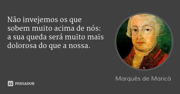 Não invejemos os que sobem muito acima de nós: a sua queda será muito mais dolorosa do que a nossa.... Frase de Marquês de Maricá.